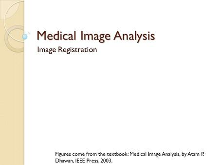 Medical Image Analysis Image Registration Figures come from the textbook: Medical Image Analysis, by Atam P. Dhawan, IEEE Press, 2003.