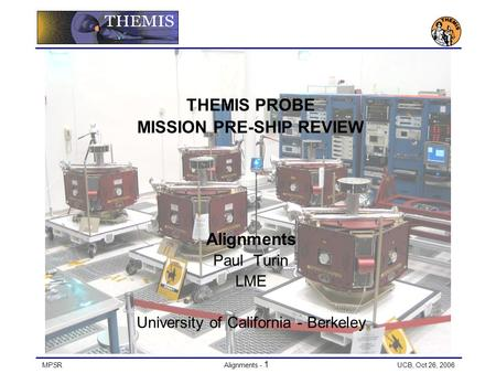 MPSRAlignments - 1 UCB, Oct 26, 2006 THEMIS PROBE MISSION PRE-SHIP REVIEW Alignments Paul Turin LME University of California - Berkeley.