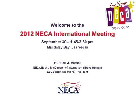 Welcome to the 2012 NECA International Meeting September 30 – 1:45-3:30 pm Mandalay Bay, Las Vegas Russell J. Alessi NECA Executive Director of International.