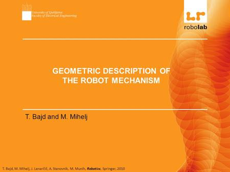 T. Bajd, M. Mihelj, J. Lenarčič, A. Stanovnik, M. Munih, Robotics, Springer, 2010 GEOMETRIC DESCRIPTION OF THE ROBOT MECHANISM T. Bajd and M. Mihelj.