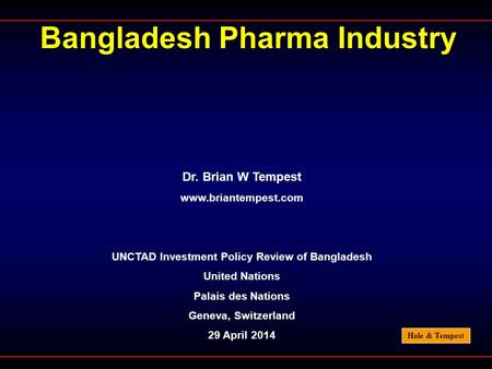 Hale & Tempest Bangladesh Pharma Industry Dr. Brian W Tempest www.briantempest.com UNCTAD Investment Policy Review of Bangladesh United Nations Palais.