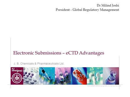 J. B. Chemicals & Pharmaceuticals Ltd. www.jbcpl.com © Copyright 2005 J. B. Chemicals Pharma Ltd. Electronic Submissions – eCTD Advantages Dr Milind Joshi.