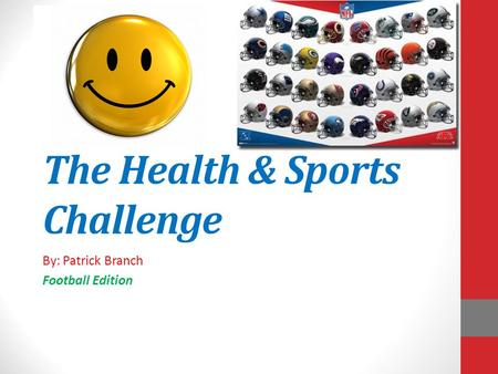 The Health & Sports Challenge By: Patrick Branch Football Edition.