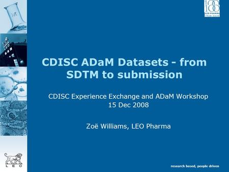 Research based, people driven CDISC ADaM Datasets - from SDTM to submission CDISC Experience Exchange and ADaM Workshop 15 Dec 2008 Zoë Williams, LEO Pharma.