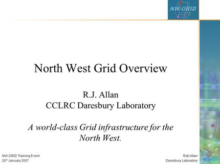 Rob Allan Daresbury Laboratory NW-GRID Training Event 25 th January 2007 North West Grid Overview R.J. Allan CCLRC Daresbury Laboratory A world-class Grid.