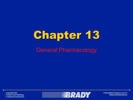CHAPTER Copyright 2004 Prentice Hall Publishing A division of Pearson Inc. Prehospital Emergency Care 7e Mistovich/Hafen/Karren Chapter 13 General Pharmacology.
