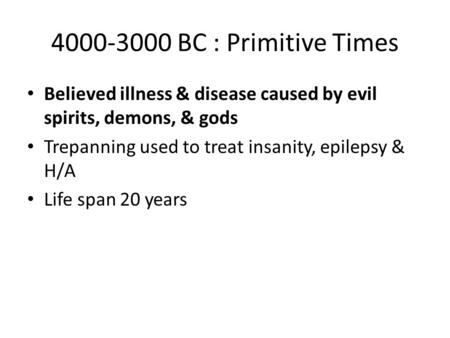 4000-3000 BC : Primitive Times Believed illness & disease caused by evil spirits, demons, & gods Trepanning used to treat insanity, epilepsy & H/A Life.
