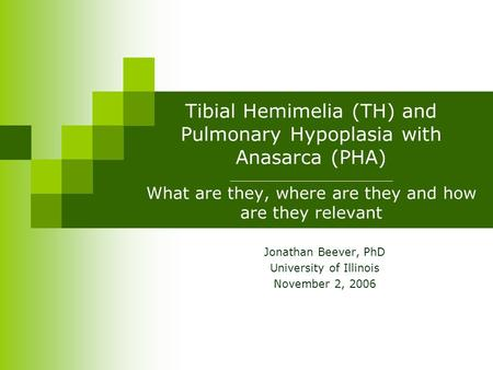 Tibial Hemimelia (TH) and Pulmonary Hypoplasia with Anasarca (PHA) _____________________ What are they, where are they and how are they relevant Jonathan.