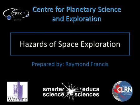 Centre for Planetary Science and Exploration Hazards of Space Exploration Prepared by: Raymond Francis.