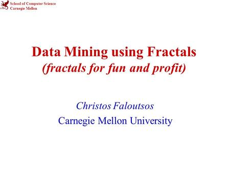 School of Computer Science Carnegie Mellon Data Mining using Fractals (fractals for fun and profit) Christos Faloutsos Carnegie Mellon University.