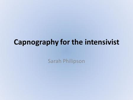 Capnography for the intensivist Sarah Philipson. THE END.