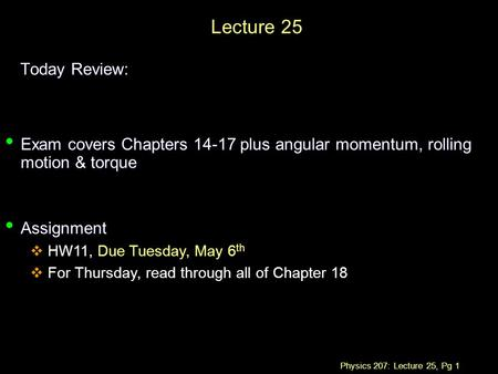 Physics 207: Lecture 25, Pg 1 Lecture 25 Today Review: Exam covers Chapters 14-17 plus angular momentum, rolling motion & torque Exam covers Chapters 14-17.