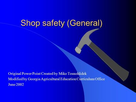 Shop safety (General) Original Power Point Created by Mike Tesnohlidek Modified by Georgia Agricultural Education Curriculum Office June 2002.