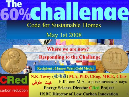 1 1 Responding to the Challenge Code for Sustainable Homes May 1st 2008 Where we are now? N.K. Tovey ( 杜伟贤 ) M.A, PhD, CEng, MICE, CEnv Н.К.Тови М.А.,