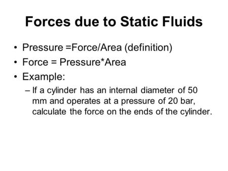 Forces due to Static Fluids Pressure =Force/Area (definition) Force = Pressure*Area Example: –If a cylinder has an internal diameter of 50 mm and operates.