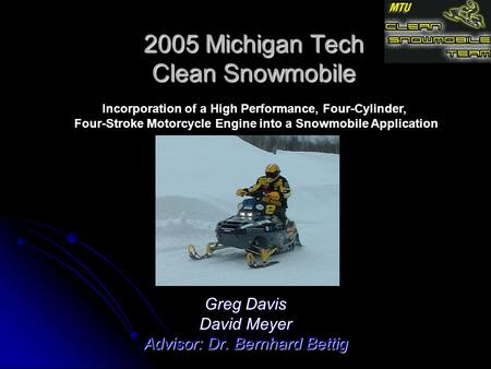 2005 Michigan Tech Clean Snowmobile Greg Davis David Meyer Advisor: Dr. Bernhard Bettig Incorporation of a High Performance, Four-Cylinder, Four-Stroke.