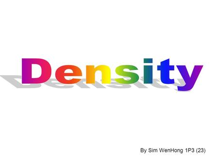 By Sim WenHong 1P3 (23). What is density?  Density is 1. a matter that has physical properties 1. a matter that has physical properties 2. how packed.