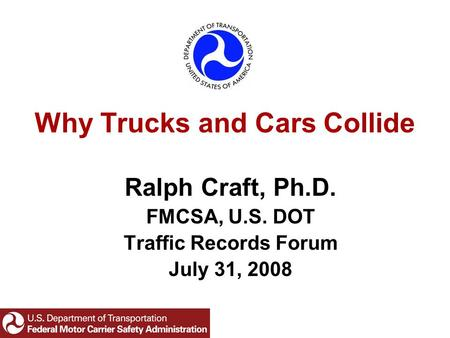 Why Trucks and Cars Collide Ralph Craft, Ph.D. FMCSA, U.S. DOT Traffic Records Forum July 31, 2008.