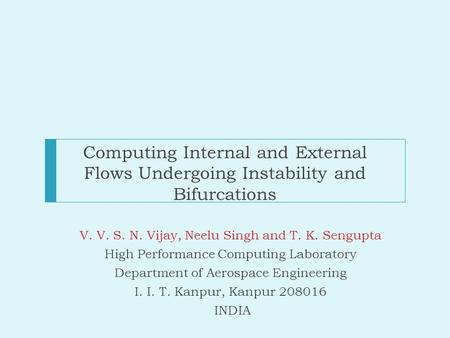 Computing Internal and External Flows Undergoing Instability and Bifurcations V. V. S. N. Vijay, Neelu Singh and T. K. Sengupta High Performance Computing.