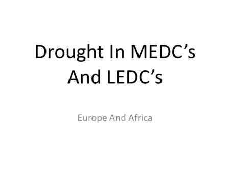 Drought In MEDC's And LEDC's Europe And Africa. Europe; 2003 Estimates for the death toll from the French heatwave in 2003 were as high as 30,000. Harvests.