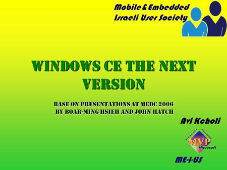 ME-I-US Windows CE The next version Base on Presentations at Medc 2006 by Boar-Ming Hsieh and John Hatch Avi Kcholi Mobile&Embedded Israeli User Society.