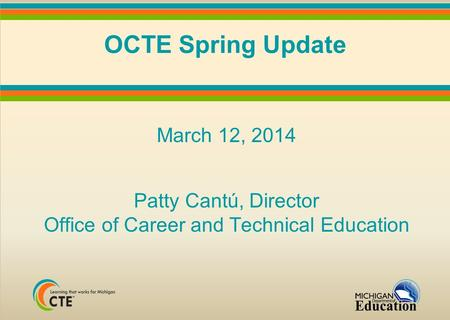 OCTE Spring Update March 12, 2014 Patty Cantú, Director Office of Career and Technical Education.