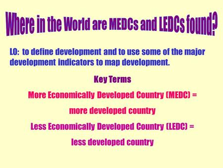 LO: to define development and to use some of the major development indicators to map development. Key Terms More Economically Developed Country (MEDC)