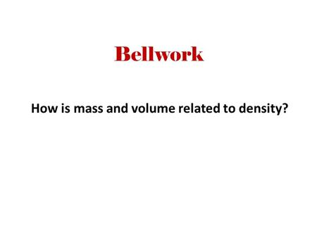 Bellwork How is mass and volume related to density?
