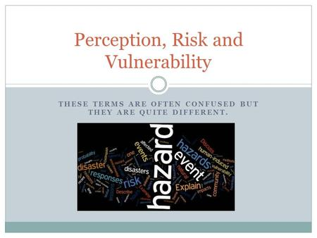 THESE TERMS ARE OFTEN CONFUSED BUT THEY ARE QUITE DIFFERENT. Perception, Risk and Vulnerability.