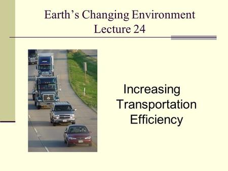 Earth's Changing Environment Lecture 24 Increasing Transportation Efficiency.