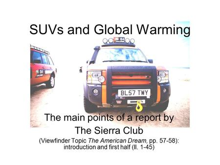SUVs and Global Warming The main points of a report by The Sierra Club (Viewfinder Topic The American Dream, pp. 57-58): introduction and first half (ll.