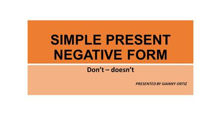 SIMPLE PRESENT NEGATIVE FORM Don't – doesn't PRESENTED BY GIANNY ORTIZ.