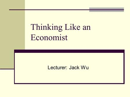 Thinking Like an Economist Lecturer: Jack Wu. Economic Models Economists use models to simplify reality in order to improve our understanding of the world.