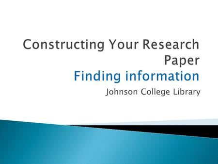 Johnson College Library.  Select a topic  Current magazines  Newspapers  Keep a list of Key Terminology.