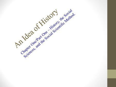 An Idea of History Chapter One/Part One – History, the Social Sciences, and the Social Scientific Method.