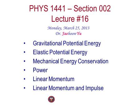 PHYS 1441 – Section 002 Lecture #16 Monday, March 25, 2013 Dr. Jaehoon Yu Gravitational Potential Energy Elastic Potential Energy Mechanical Energy Conservation.