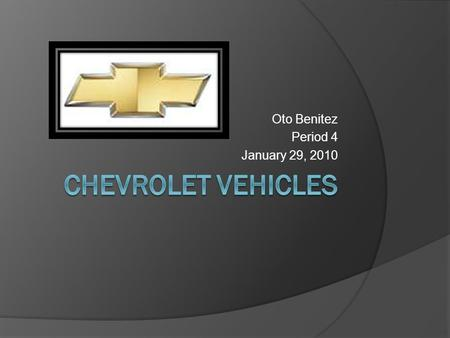 Oto Benitez Period 4 January 29, 2010. Topics  Facts on Chevrolet  Corvette standards  Price of cars and trucks.
