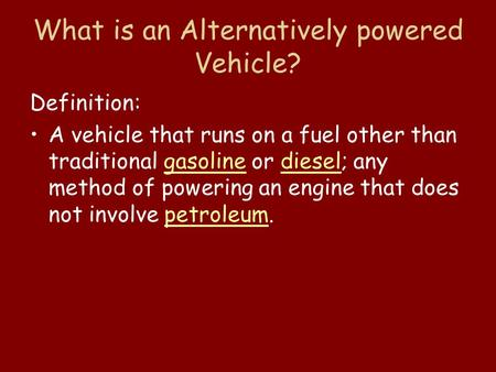 What is an Alternatively powered Vehicle? Definition: A vehicle that runs on a fuel other than traditional gasoline or diesel; any method of powering an.
