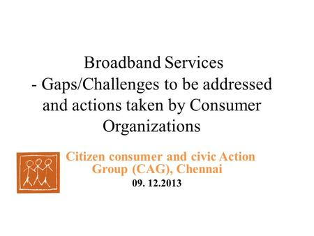 Broadband Services - Gaps/Challenges to be addressed and actions taken by Consumer Organizations Citizen consumer and civic Action Group (CAG), Chennai.