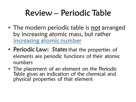 Review – Periodic Table The modern periodic table is not arranged by increasing atomic mass, but rather increasing atomic number Periodic Law: States that.