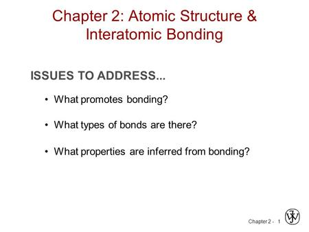 Chapter 2 - 1 ISSUES TO ADDRESS... What promotes bonding? What types of bonds are there? What properties are inferred from bonding? Chapter 2: Atomic Structure.