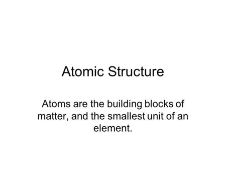 Atomic Structure Atoms are the building blocks of matter, and the smallest unit of an element.