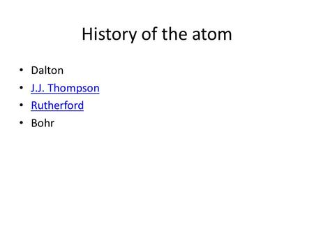 History of the atom Dalton J.J. Thompson Rutherford Bohr.