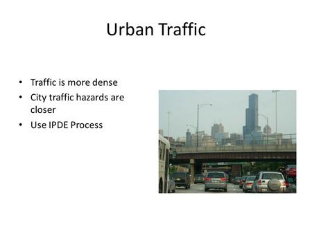 Urban Traffic Traffic is more dense City traffic hazards are closer Use IPDE Process.
