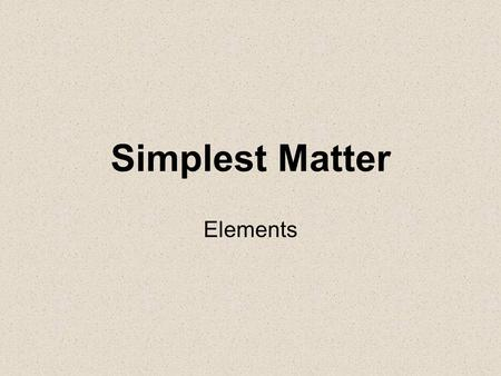 Simplest Matter Elements. Element- Matter made of only one kind of atom. –112 known elements (92 naturally occur on Earth) 20 synthetic elements (made.