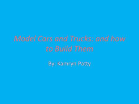 Model Cars and Trucks: and how to Build Them By: Kamryn Patty.