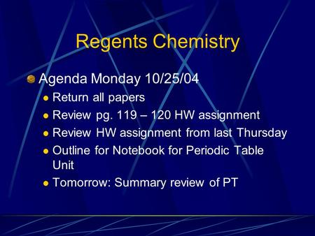Regents Chemistry Agenda Monday 10/25/04 Return all papers Review pg. 119 – 120 HW assignment Review HW assignment from last Thursday Outline for Notebook.