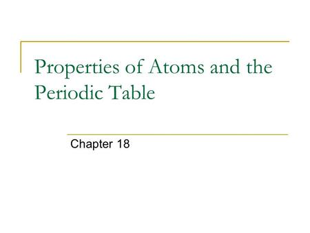 Properties of Atoms and the Periodic Table Chapter 18.