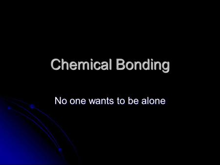 Chemical Bonding No one wants to be alone. Why atoms bond Most atoms are not found alone in quantity in the universe, they are bonded to other atoms Most.