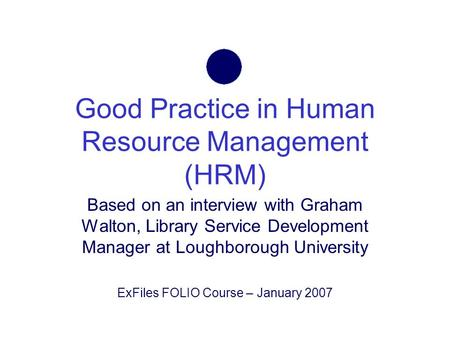 Good Practice in Human Resource Management (HRM) Based on an interview with Graham Walton, Library Service Development Manager at Loughborough University.
